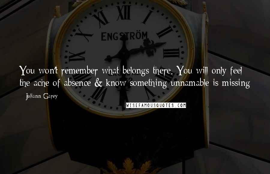 Juliann Garey quotes: You won't remember what belongs there. You will only feel the ache of absence & know something unnamable is missing