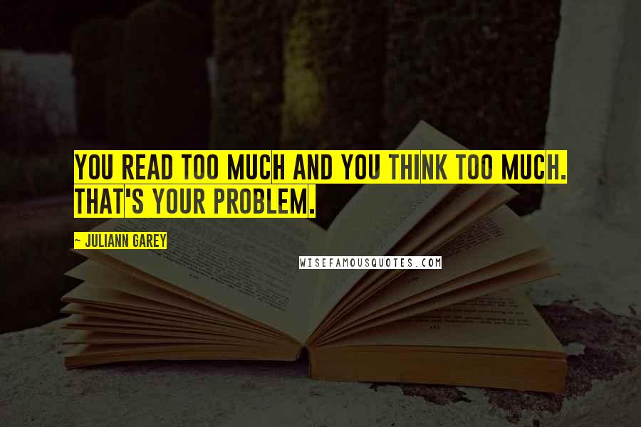 Juliann Garey quotes: You read too much and you think too much. That's your problem.