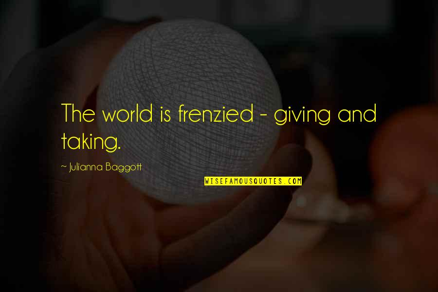Julianna Baggott Pure Quotes By Julianna Baggott: The world is frenzied - giving and taking.