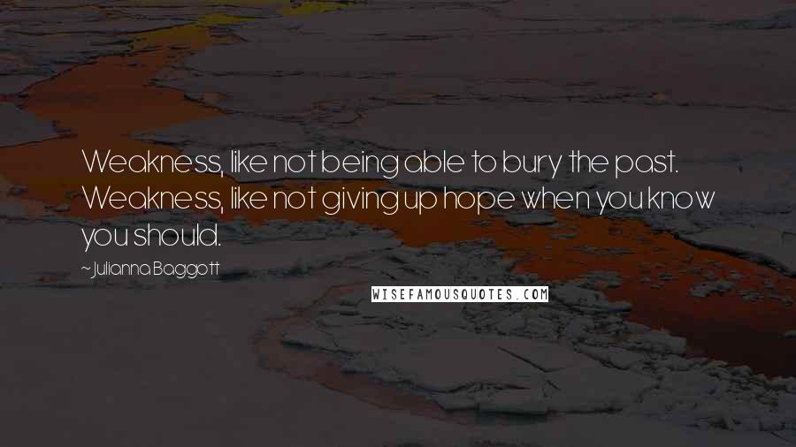 Julianna Baggott quotes: Weakness, like not being able to bury the past. Weakness, like not giving up hope when you know you should.