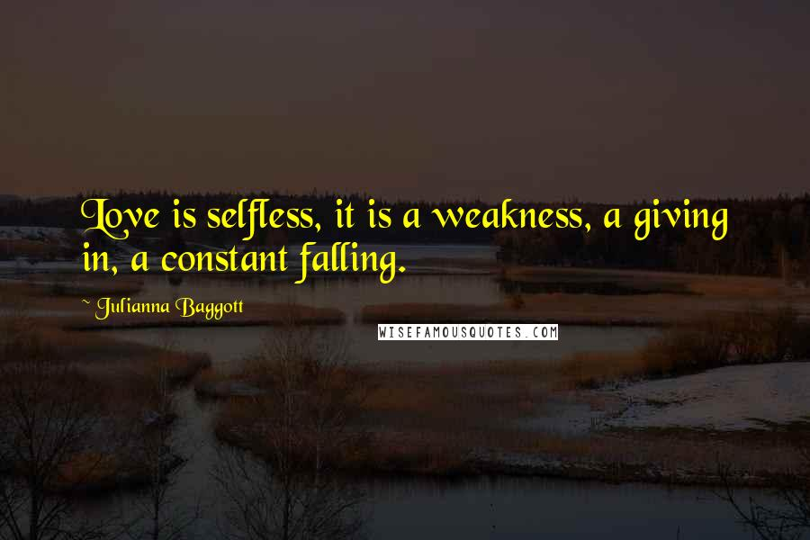 Julianna Baggott quotes: Love is selfless, it is a weakness, a giving in, a constant falling.