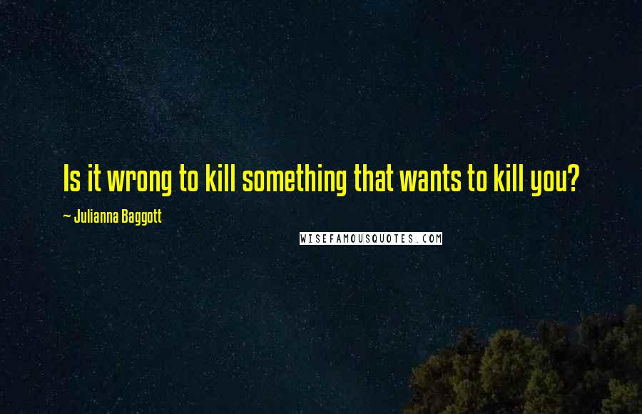 Julianna Baggott quotes: Is it wrong to kill something that wants to kill you?