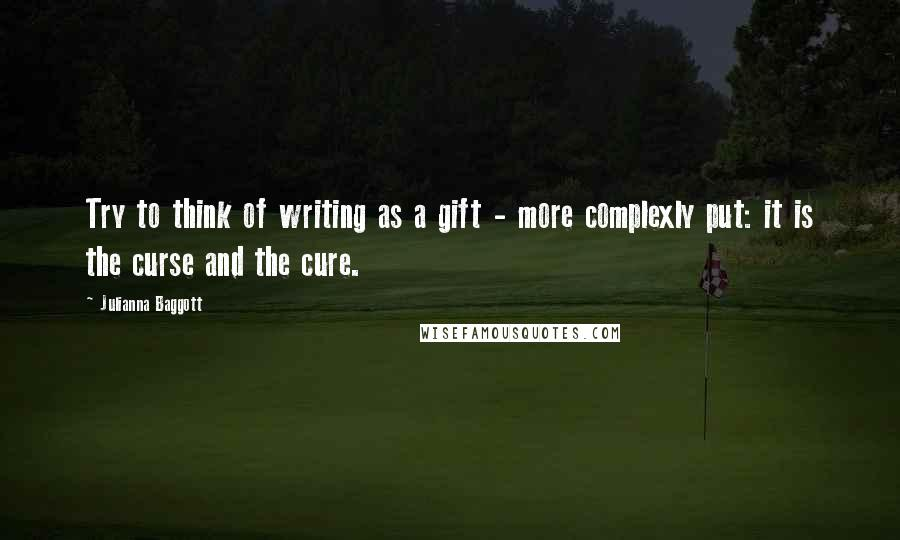 Julianna Baggott quotes: Try to think of writing as a gift - more complexly put: it is the curse and the cure.