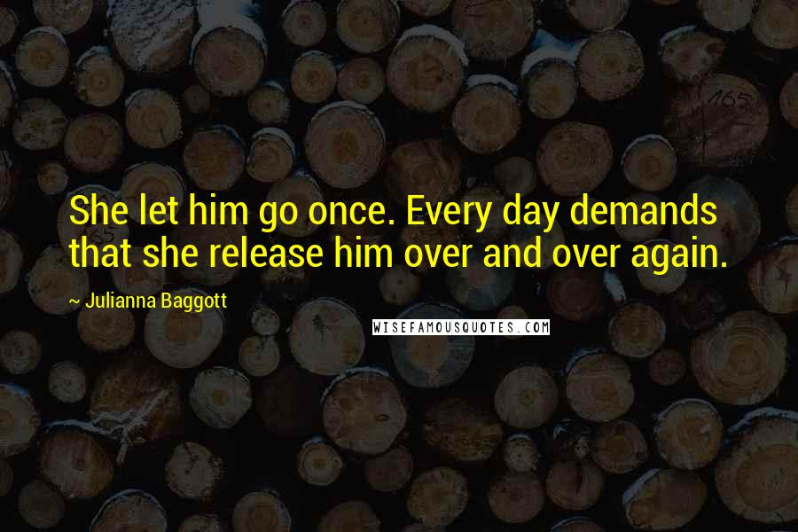 Julianna Baggott quotes: She let him go once. Every day demands that she release him over and over again.