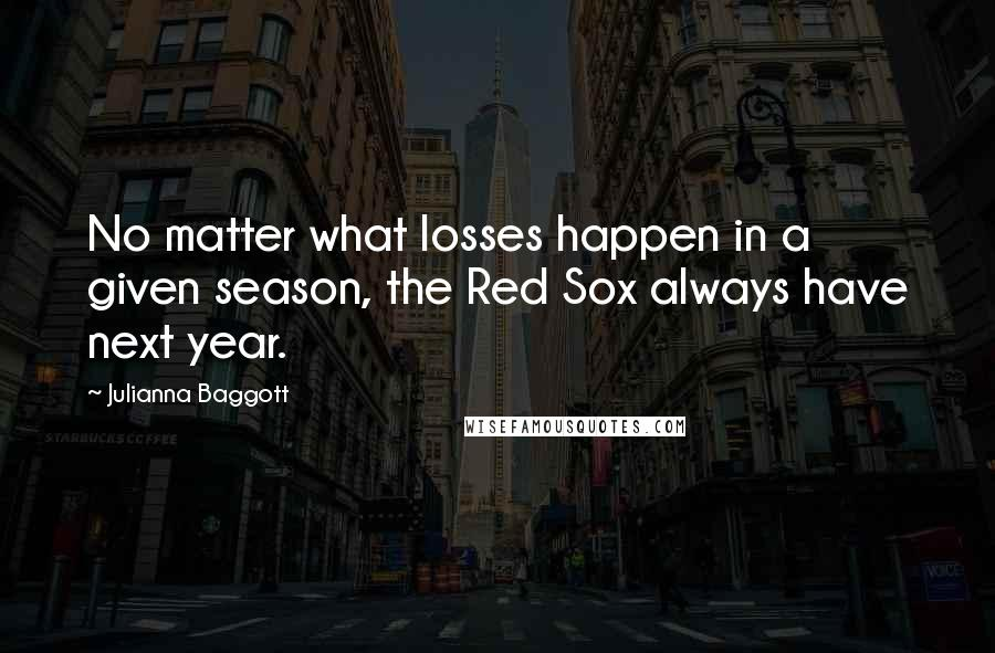 Julianna Baggott quotes: No matter what losses happen in a given season, the Red Sox always have next year.