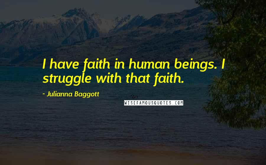 Julianna Baggott quotes: I have faith in human beings. I struggle with that faith.