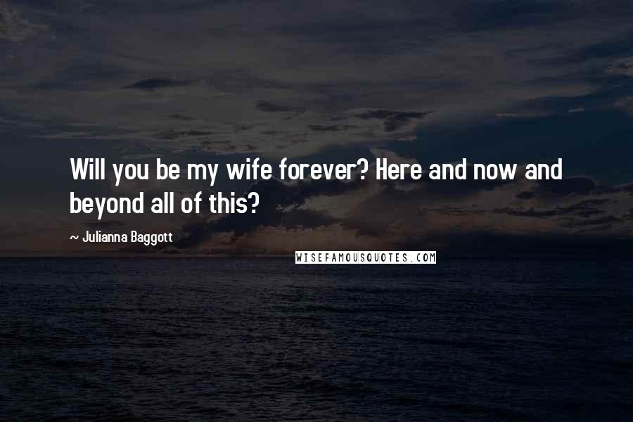 Julianna Baggott quotes: Will you be my wife forever? Here and now and beyond all of this?