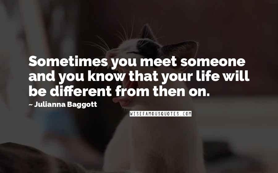 Julianna Baggott quotes: Sometimes you meet someone and you know that your life will be different from then on.