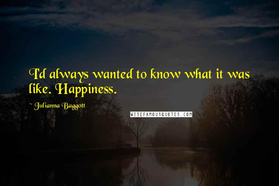 Julianna Baggott quotes: I'd always wanted to know what it was like. Happiness.