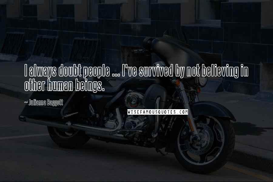 Julianna Baggott quotes: I always doubt people ... I've survived by not believing in other human beings.