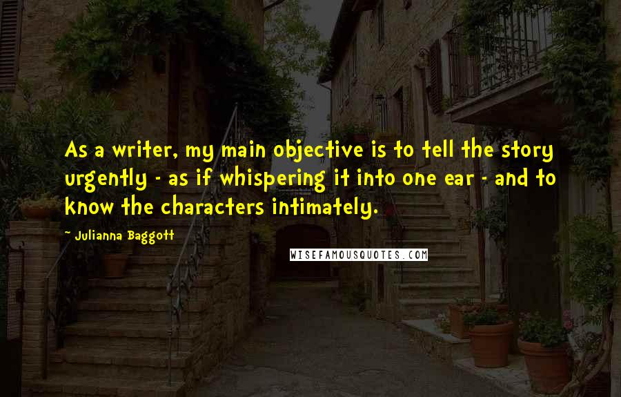 Julianna Baggott quotes: As a writer, my main objective is to tell the story urgently - as if whispering it into one ear - and to know the characters intimately.
