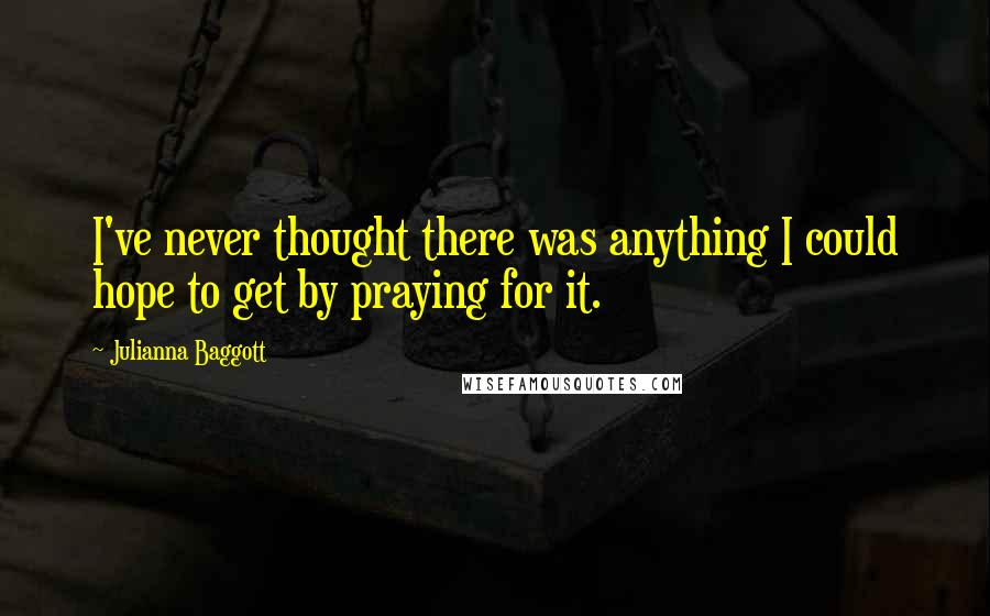 Julianna Baggott quotes: I've never thought there was anything I could hope to get by praying for it.