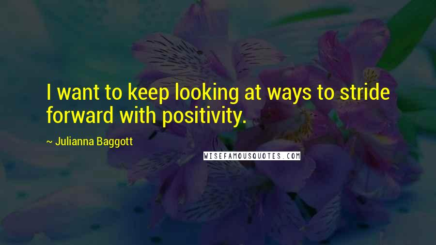 Julianna Baggott quotes: I want to keep looking at ways to stride forward with positivity.