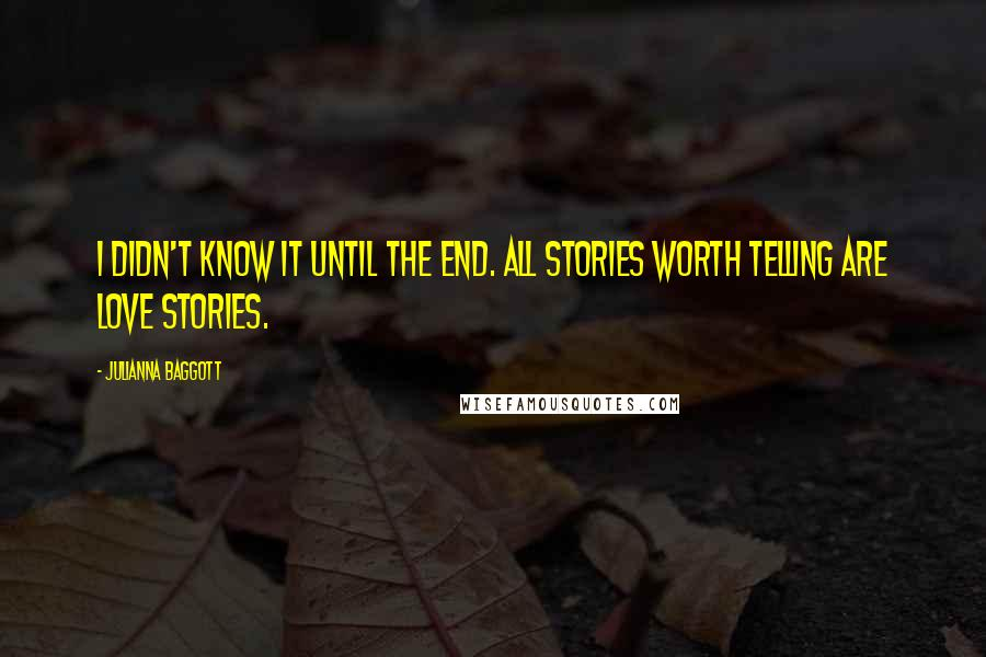 Julianna Baggott quotes: I didn't know it until the end. All stories worth telling are love stories.