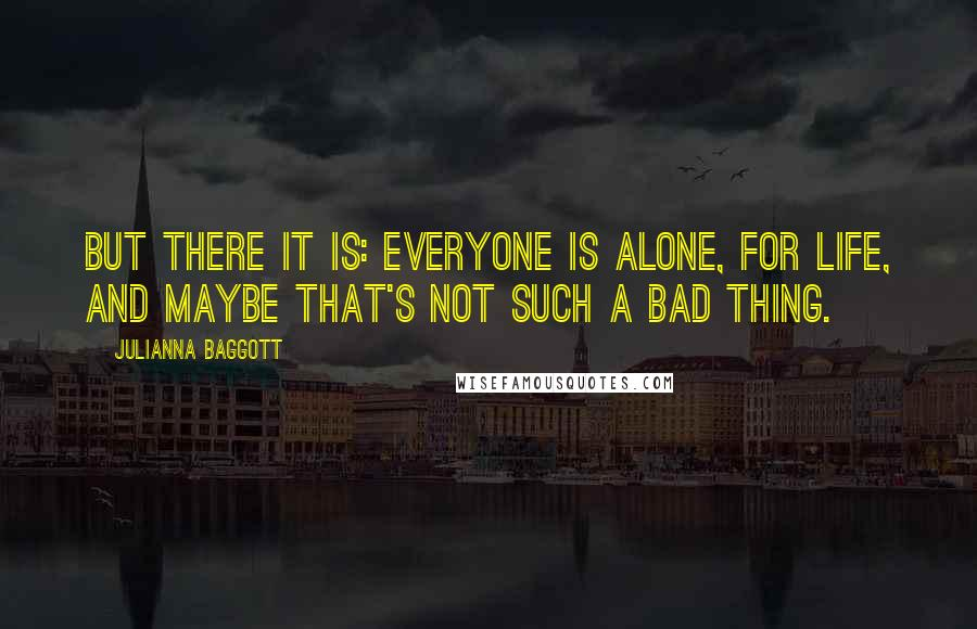 Julianna Baggott quotes: But there it is: Everyone is alone, for life, and maybe that's not such a bad thing.