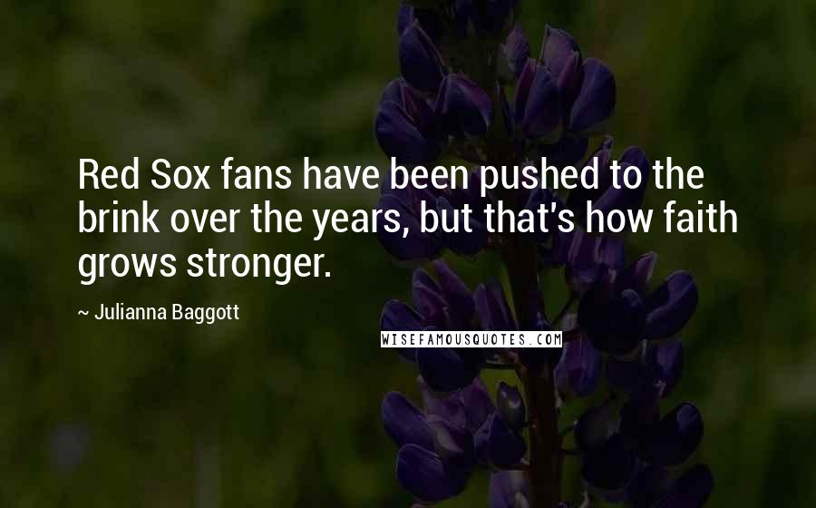 Julianna Baggott quotes: Red Sox fans have been pushed to the brink over the years, but that's how faith grows stronger.