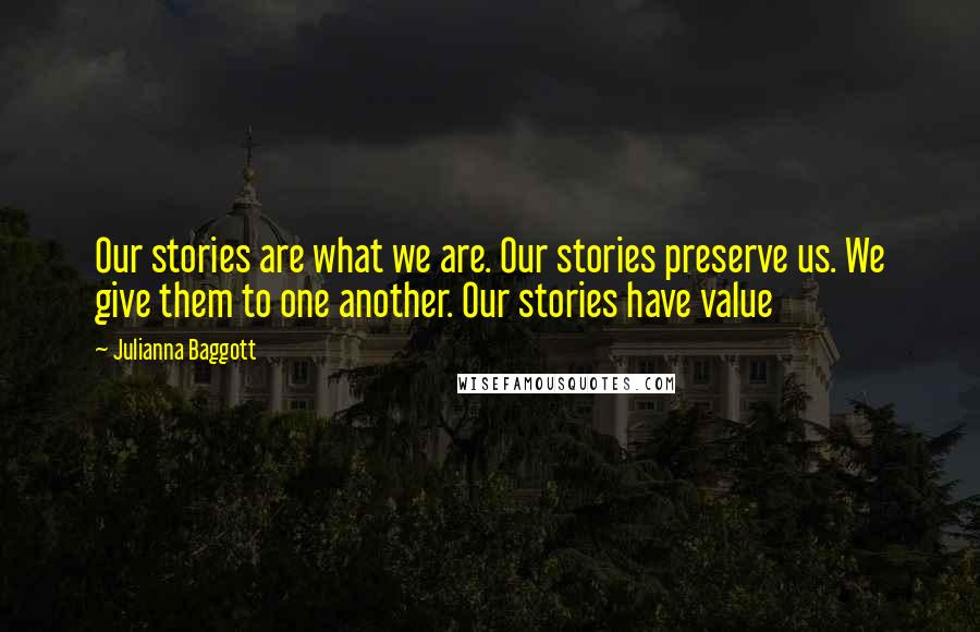 Julianna Baggott quotes: Our stories are what we are. Our stories preserve us. We give them to one another. Our stories have value