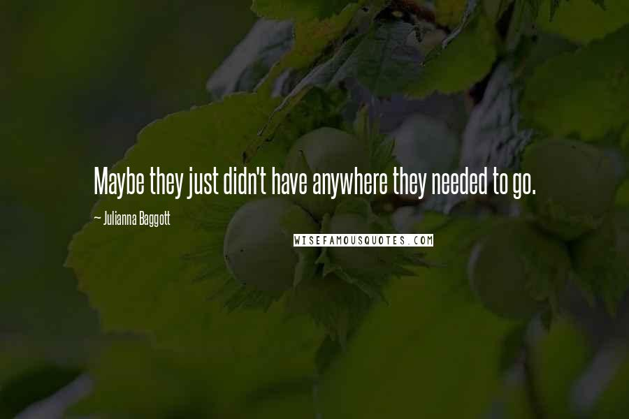 Julianna Baggott quotes: Maybe they just didn't have anywhere they needed to go.