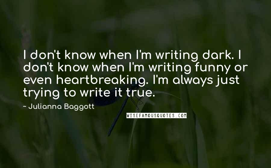 Julianna Baggott quotes: I don't know when I'm writing dark. I don't know when I'm writing funny or even heartbreaking. I'm always just trying to write it true.