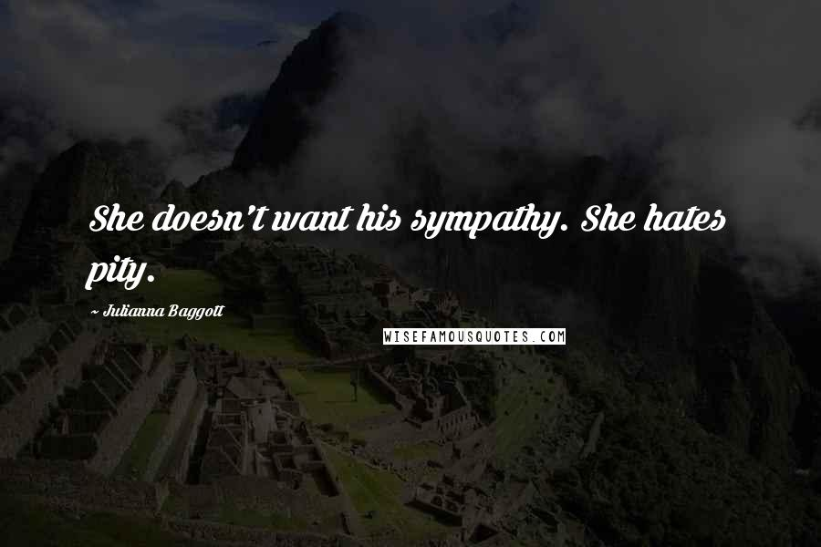 Julianna Baggott quotes: She doesn't want his sympathy. She hates pity.