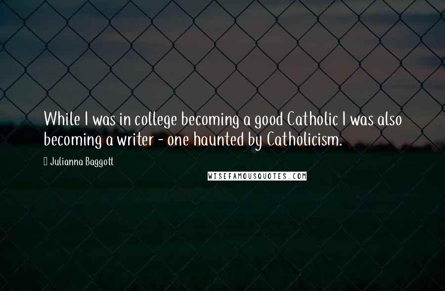 Julianna Baggott quotes: While I was in college becoming a good Catholic I was also becoming a writer - one haunted by Catholicism.