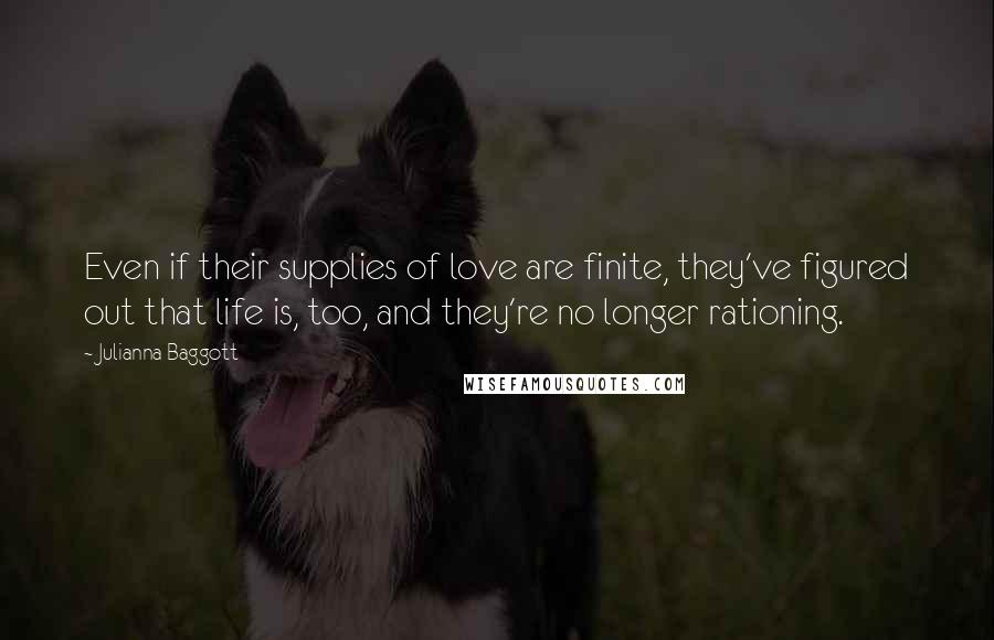 Julianna Baggott quotes: Even if their supplies of love are finite, they've figured out that life is, too, and they're no longer rationing.