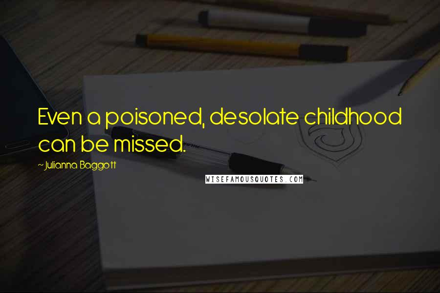 Julianna Baggott quotes: Even a poisoned, desolate childhood can be missed.