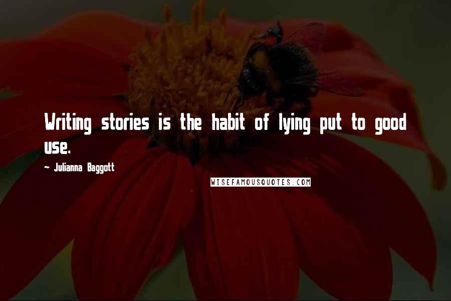 Julianna Baggott quotes: Writing stories is the habit of lying put to good use.
