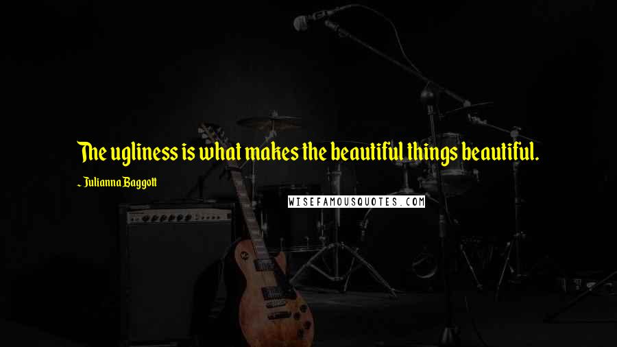 Julianna Baggott quotes: The ugliness is what makes the beautiful things beautiful.