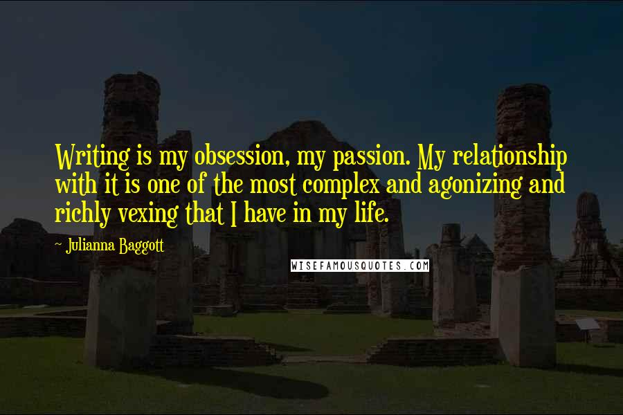 Julianna Baggott quotes: Writing is my obsession, my passion. My relationship with it is one of the most complex and agonizing and richly vexing that I have in my life.