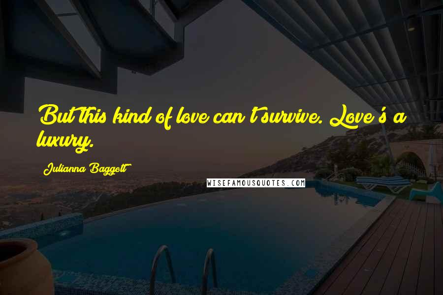 Julianna Baggott quotes: But this kind of love can't survive. Love's a luxury.