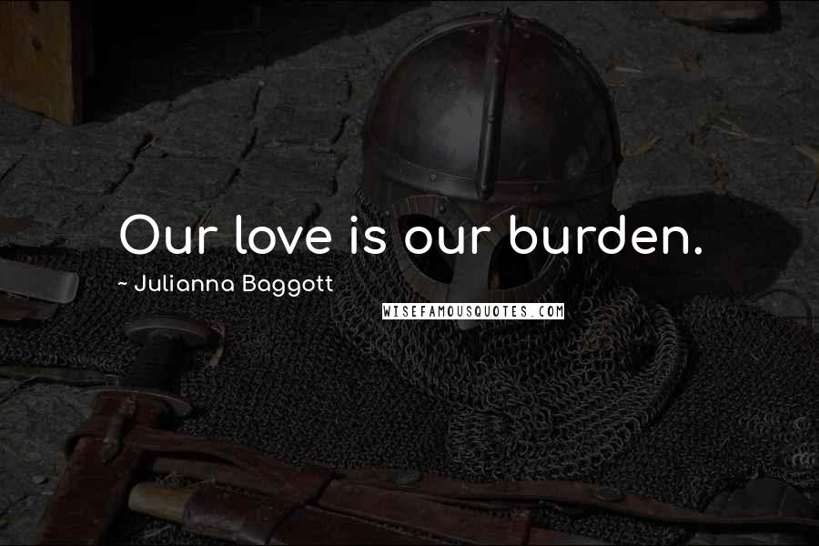 Julianna Baggott quotes: Our love is our burden.