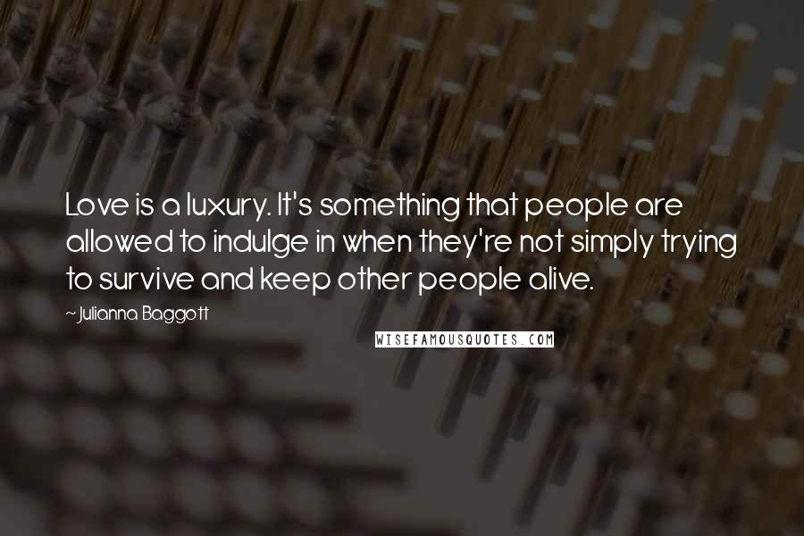 Julianna Baggott quotes: Love is a luxury. It's something that people are allowed to indulge in when they're not simply trying to survive and keep other people alive.
