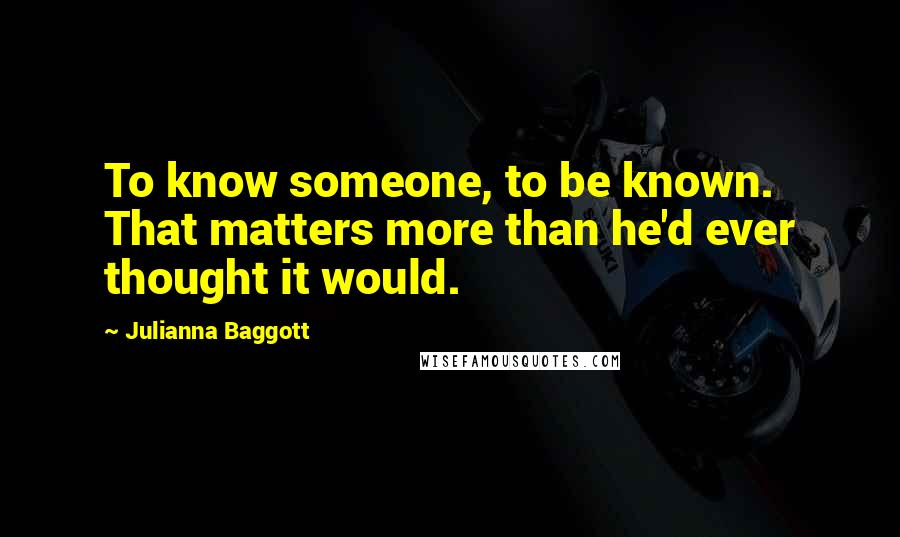 Julianna Baggott quotes: To know someone, to be known. That matters more than he'd ever thought it would.