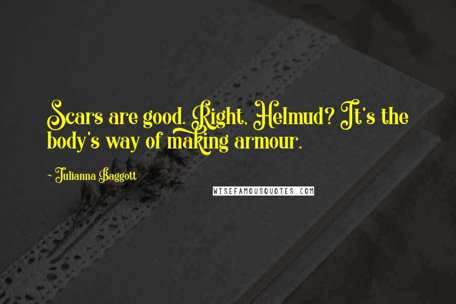 Julianna Baggott quotes: Scars are good. Right, Helmud? It's the body's way of making armour.