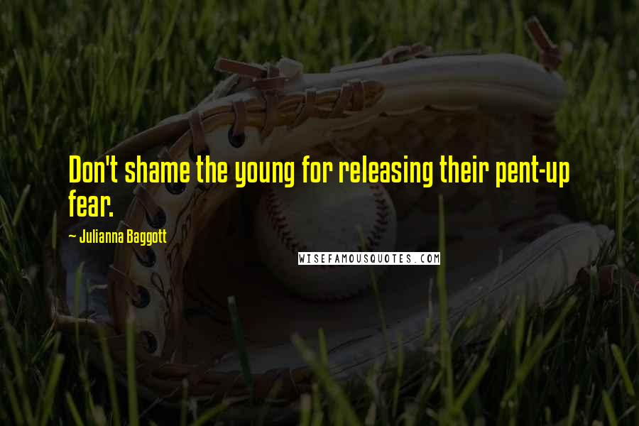 Julianna Baggott quotes: Don't shame the young for releasing their pent-up fear.