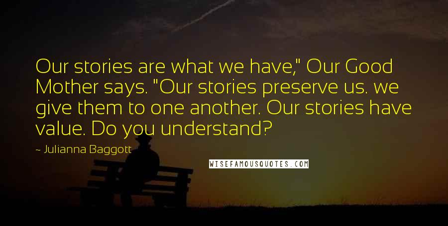 "Julianna Baggott quotes: Our stories are what we have,"" Our Good Mother says. ""Our stories preserve us. we give them to one another. Our stories have value. Do you understand?"