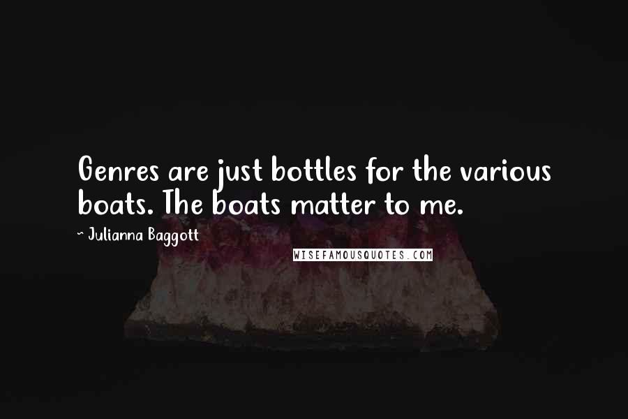 Julianna Baggott quotes: Genres are just bottles for the various boats. The boats matter to me.