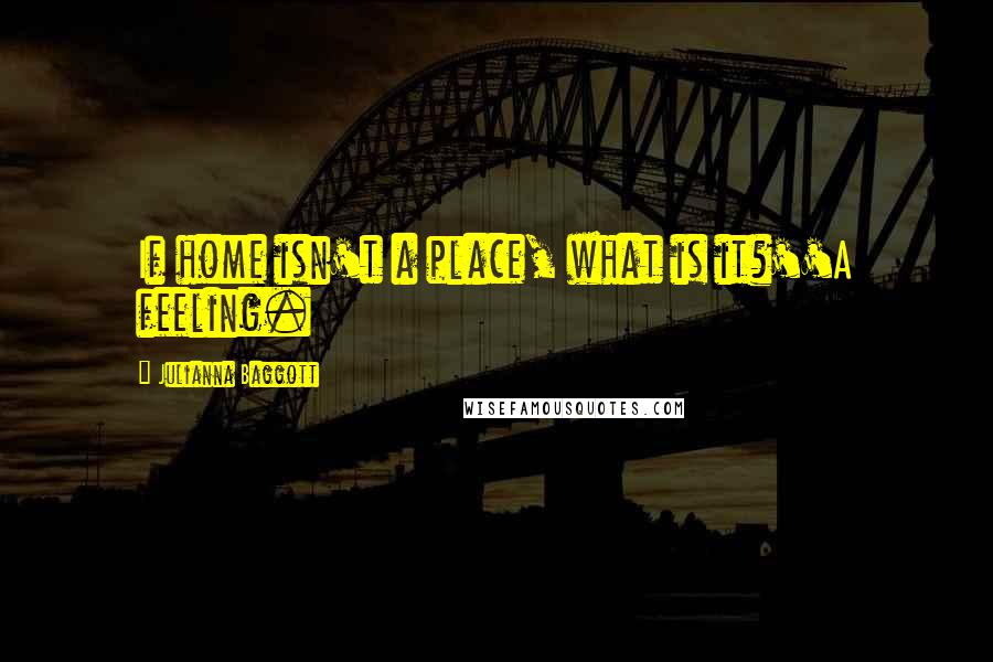 Julianna Baggott quotes: If home isn't a place, what is it?''A feeling.