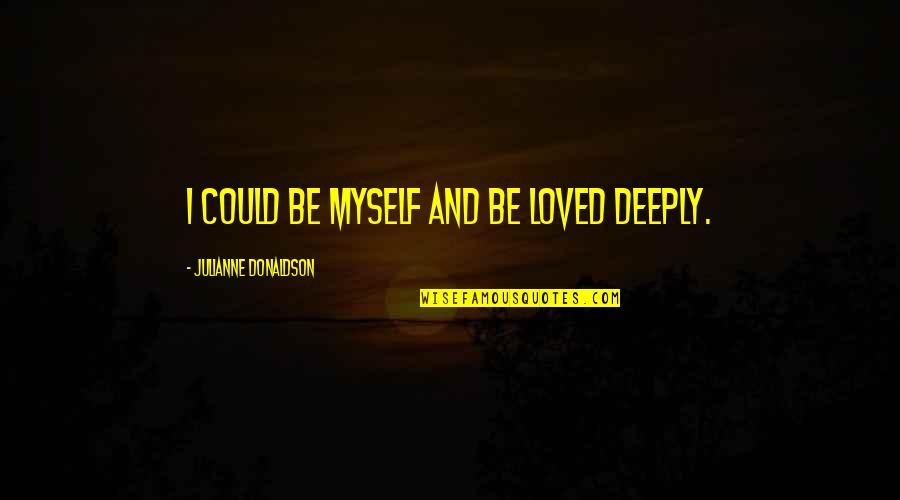 Julianne Donaldson Quotes By Julianne Donaldson: I could be myself and be loved deeply.