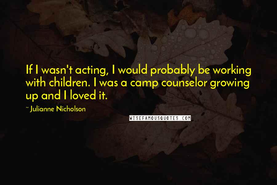Julianne Nicholson quotes: If I wasn't acting, I would probably be working with children. I was a camp counselor growing up and I loved it.