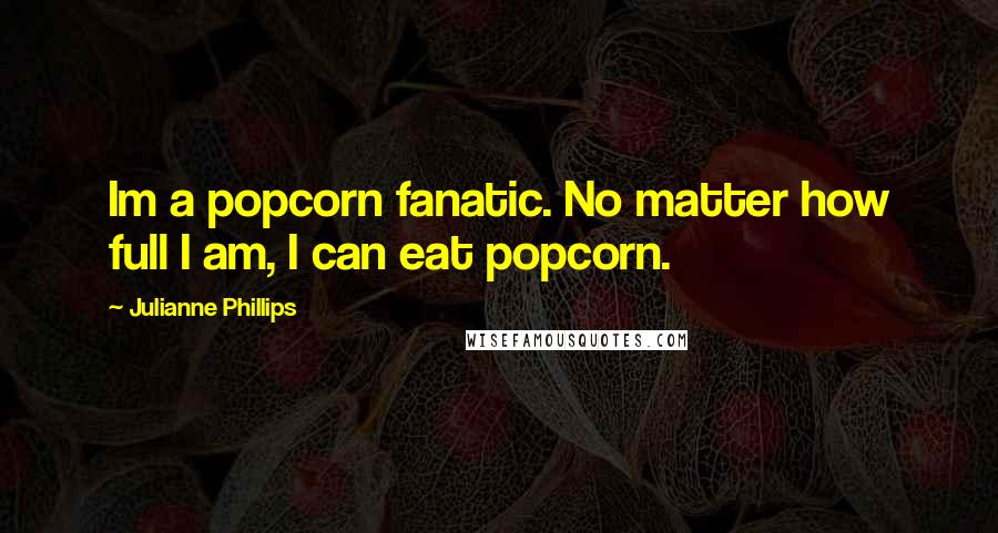 Julianne Phillips quotes: Im a popcorn fanatic. No matter how full I am, I can eat popcorn.