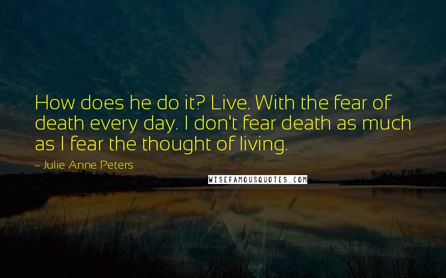 Julie Anne Peters quotes: How does he do it? Live. With the fear of death every day. I don't fear death as much as I fear the thought of living.