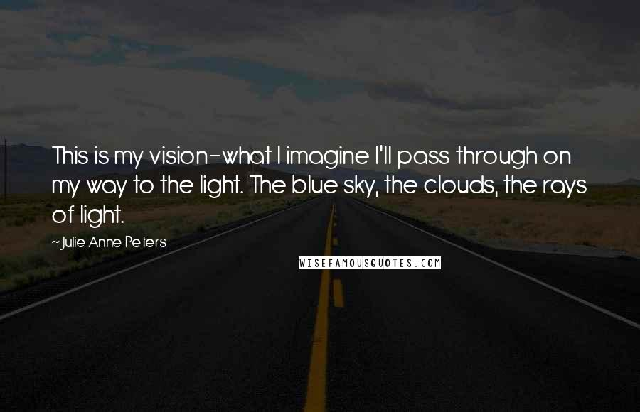 Julie Anne Peters quotes: This is my vision-what I imagine I'll pass through on my way to the light. The blue sky, the clouds, the rays of light.