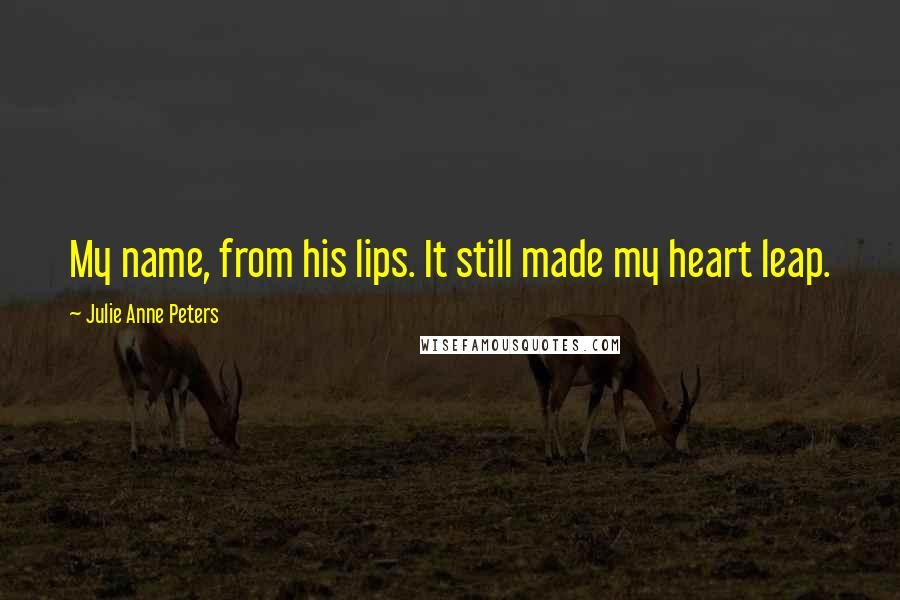 Julie Anne Peters quotes: My name, from his lips. It still made my heart leap.