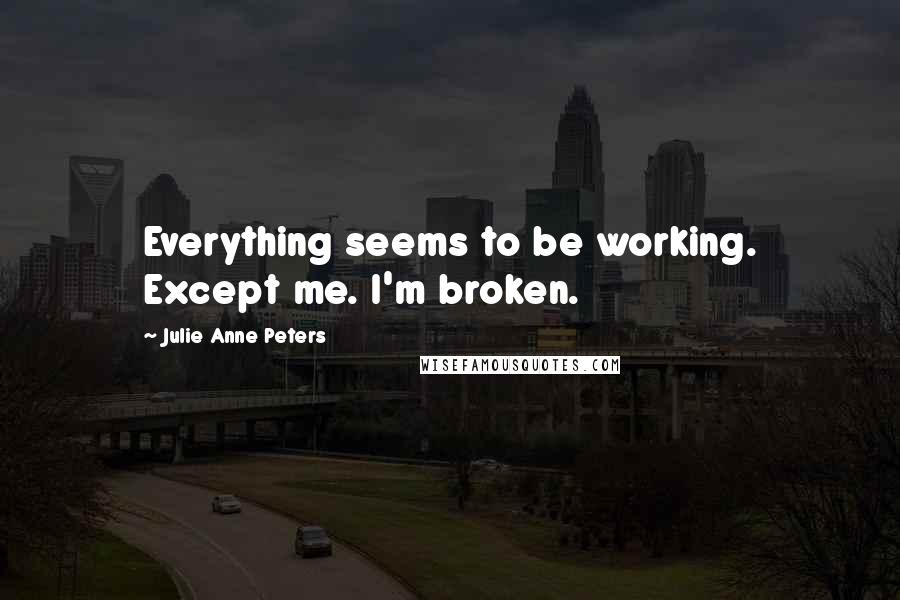 Julie Anne Peters quotes: Everything seems to be working. Except me. I'm broken.