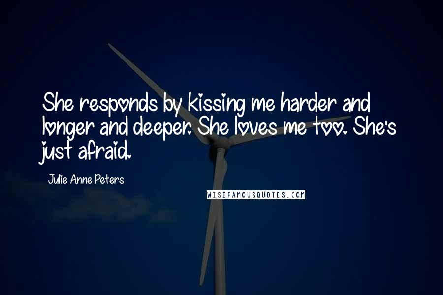 Julie Anne Peters quotes: She responds by kissing me harder and longer and deeper. She loves me too. She's just afraid.