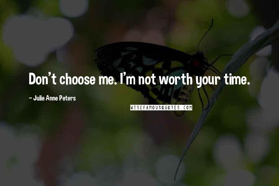 Julie Anne Peters quotes: Don't choose me. I'm not worth your time.