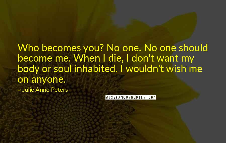 Julie Anne Peters quotes: Who becomes you? No one. No one should become me. When I die, I don't want my body or soul inhabited. I wouldn't wish me on anyone.