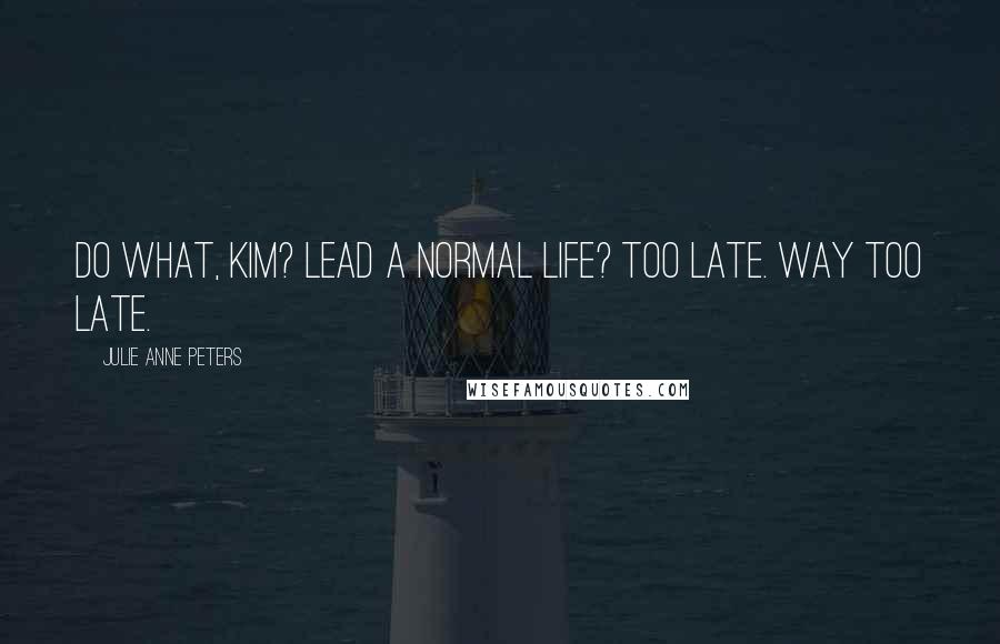 Julie Anne Peters quotes: Do what, Kim? Lead a normal life? Too late. Way too late.